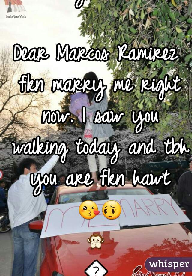 I don't even fkn care anymore....   Dear Marcos Ramirez fkn marry me right now. I saw you walking today and tbh you are fkn hawt 😘😔🙊🙈