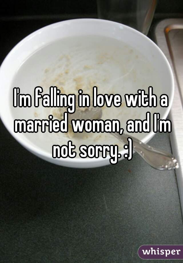 I'm falling in love with a married woman, and I'm not sorry. :)