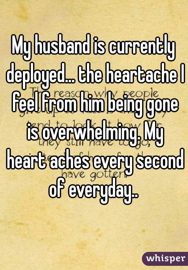 My husband is currently deployed... the heartache I feel from him being gone is overwhelming. My heart aches every second of everyday..