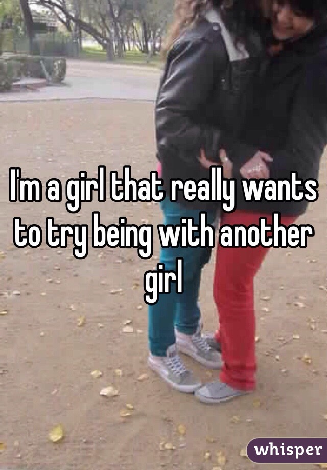 I'm a girl that really wants to try being with another girl