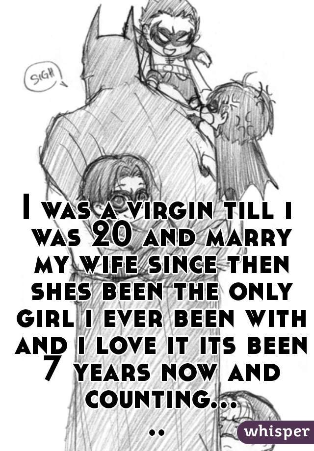 I was a virgin till i was 20 and marry my wife since then shes been the only girl i ever been with and i love it its been 7 years now and counting.....