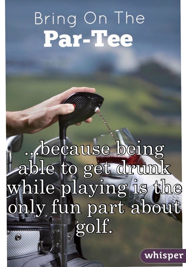 ...because being able to get drunk while playing is the only fun part about golf.