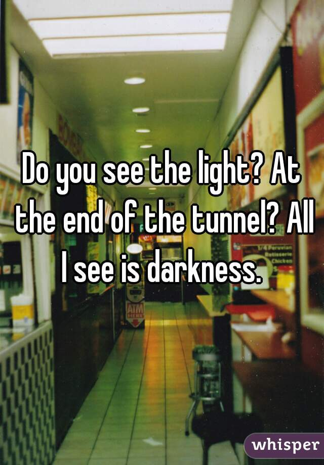 Do you see the light? At the end of the tunnel? All I see is darkness.