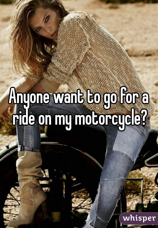 Anyone want to go for a ride on my motorcycle?