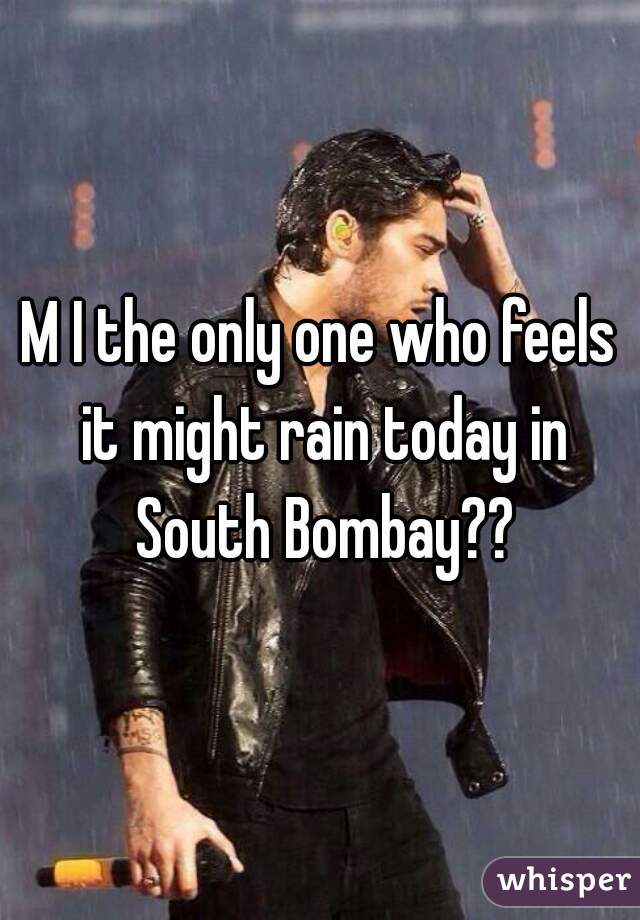 M I the only one who feels it might rain today in South Bombay??
