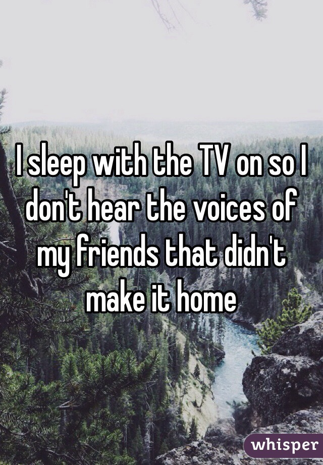 I sleep with the TV on so I don't hear the voices of my friends that didn't make it home