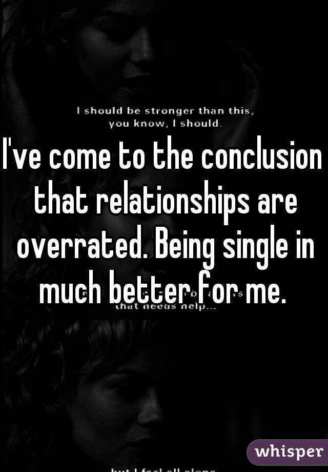 I've come to the conclusion that relationships are overrated. Being single in much better for me.
