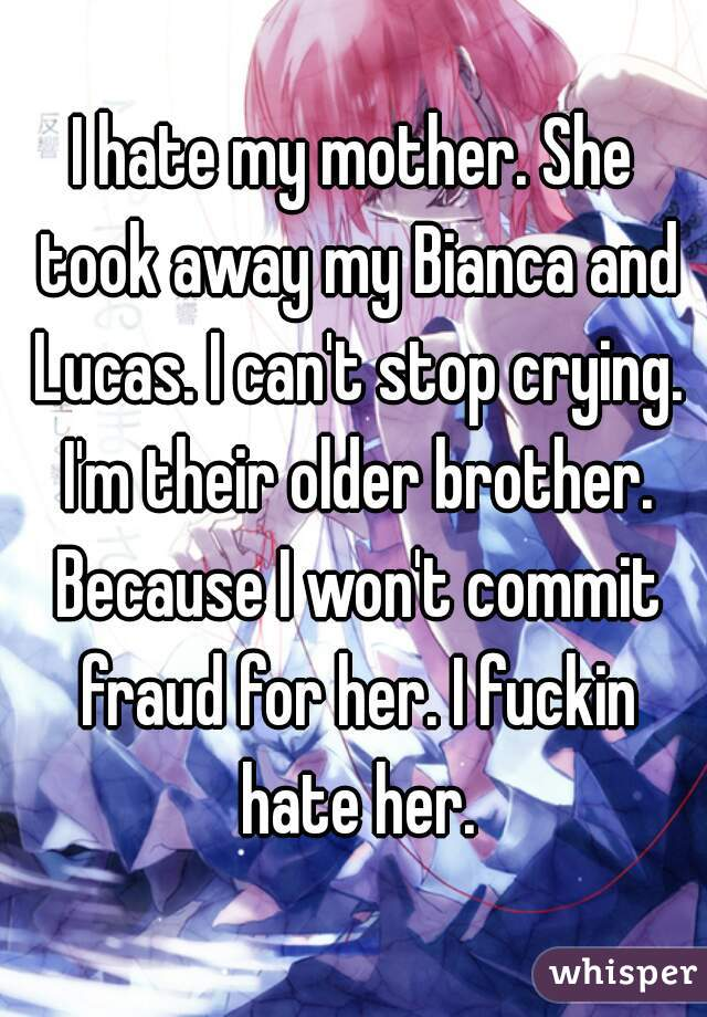 I hate my mother. She took away my Bianca and Lucas. I can't stop crying. I'm their older brother. Because I won't commit fraud for her. I fuckin hate her.