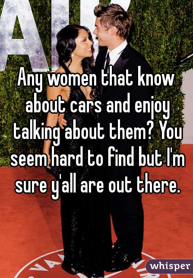 Any women that know about cars and enjoy talking about them? You seem hard to find but I'm sure y'all are out there.