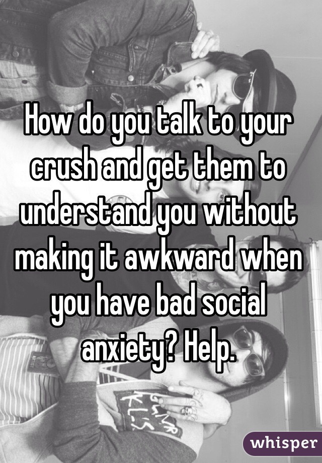 How do you talk to your crush and get them to understand you without making it awkward when you have bad social anxiety? Help.