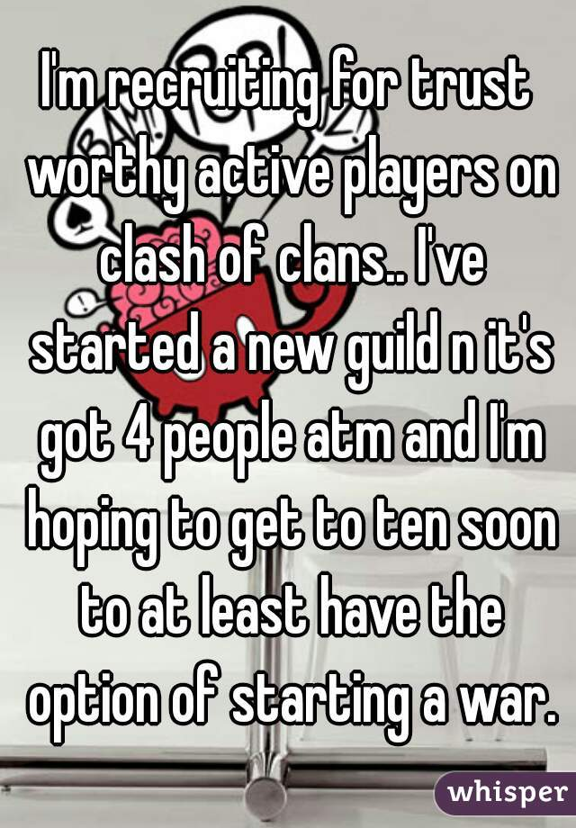 I'm recruiting for trust worthy active players on clash of clans.. I've started a new guild n it's got 4 people atm and I'm hoping to get to ten soon to at least have the option of starting a war.
