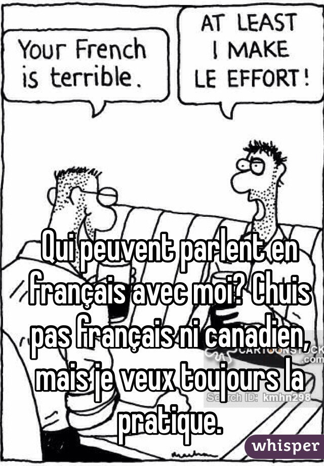 Qui peuvent parlent en français avec moi? Chuis pas français ni canadien, mais je veux toujours la pratique.