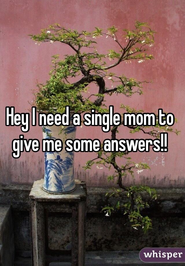 Hey I need a single mom to give me some answers!!