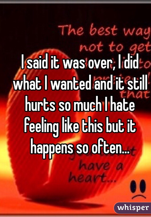 I said it was over, I did what I wanted and it still hurts so much I hate feeling like this but it happens so often...