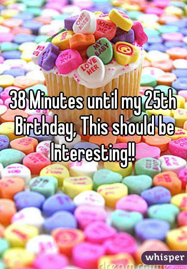 38 Minutes until my 25th Birthday, This should be Interesting!!