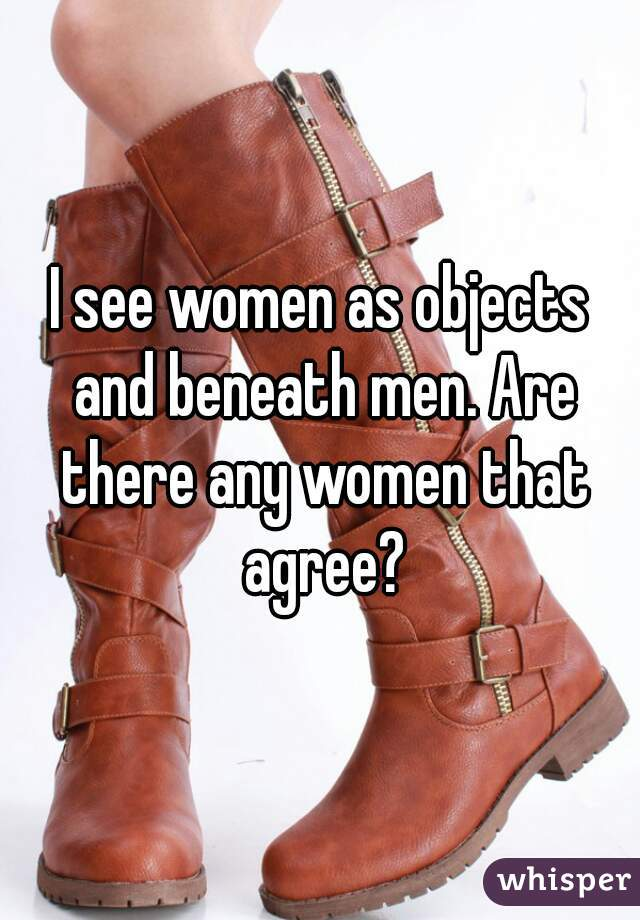 I see women as objects and beneath men. Are there any women that agree?