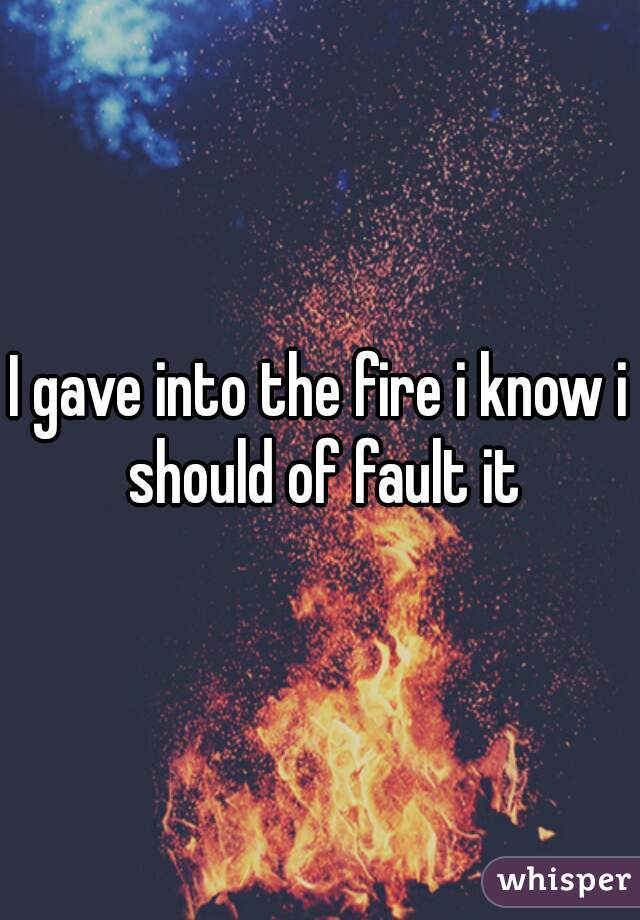 I gave into the fire i know i should of fault it