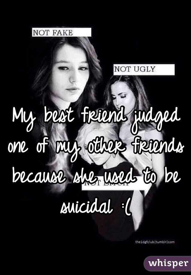 My best friend judged one of my other friends because she used to be suicidal :(