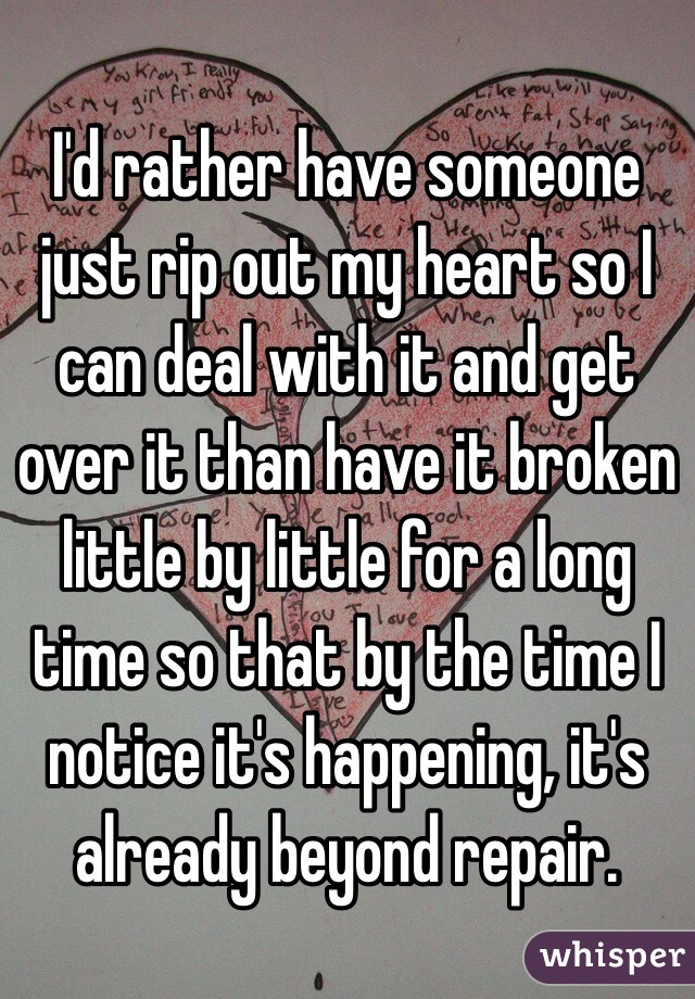 I'd rather have someone just rip out my heart so I can deal with it and get over it than have it broken little by little for a long time so that by the time I notice it's happening, it's already beyond repair.