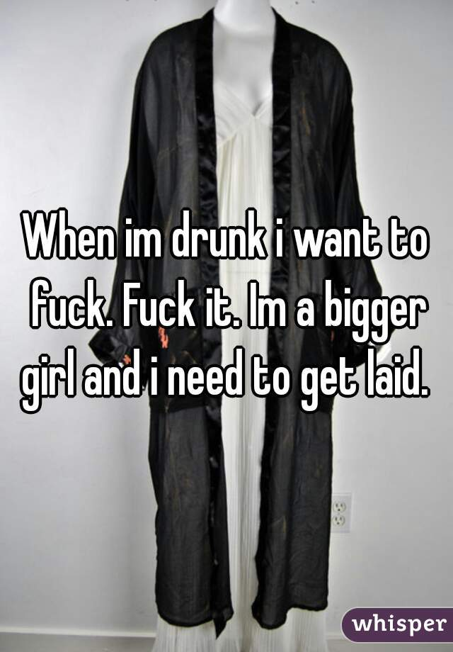 When im drunk i want to fuck. Fuck it. Im a bigger girl and i need to get laid.
