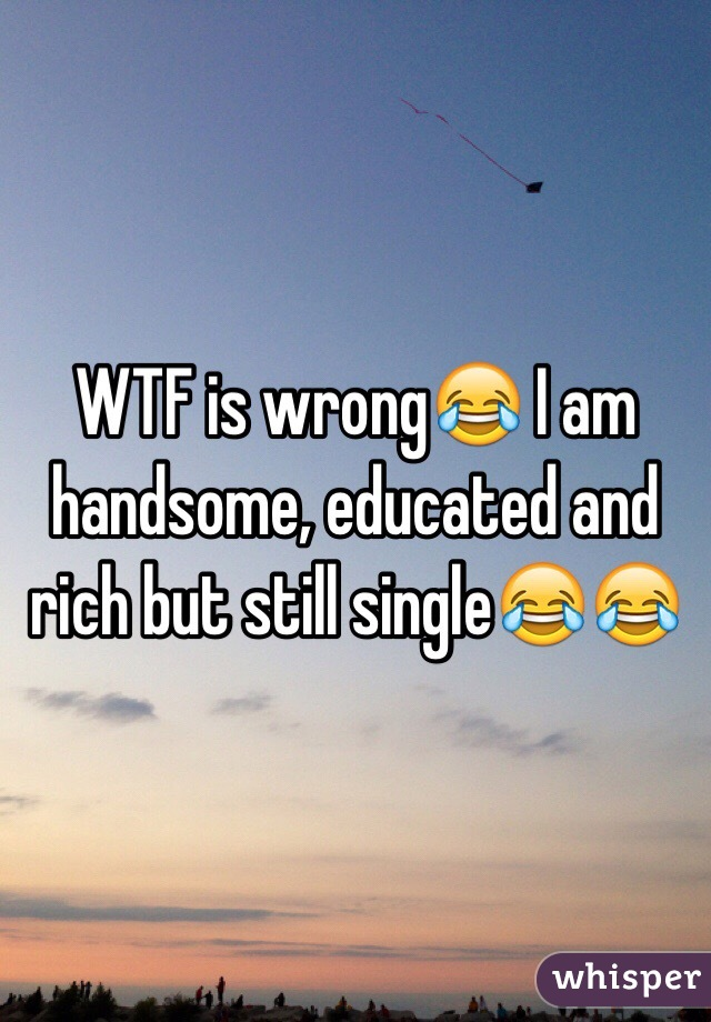 WTF is wrong😂 I am handsome, educated and rich but still single😂😂