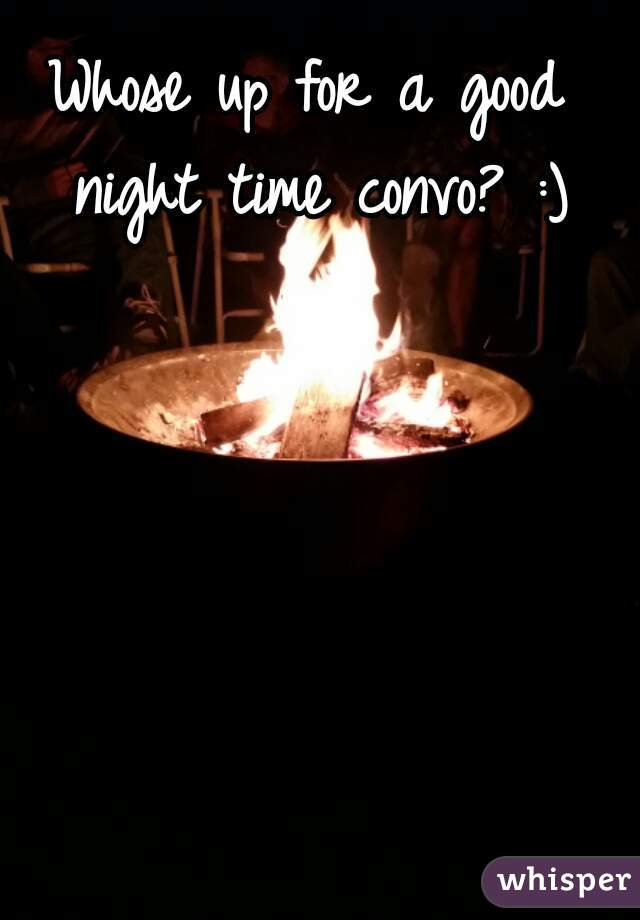 Whose up for a good night time convo? :)