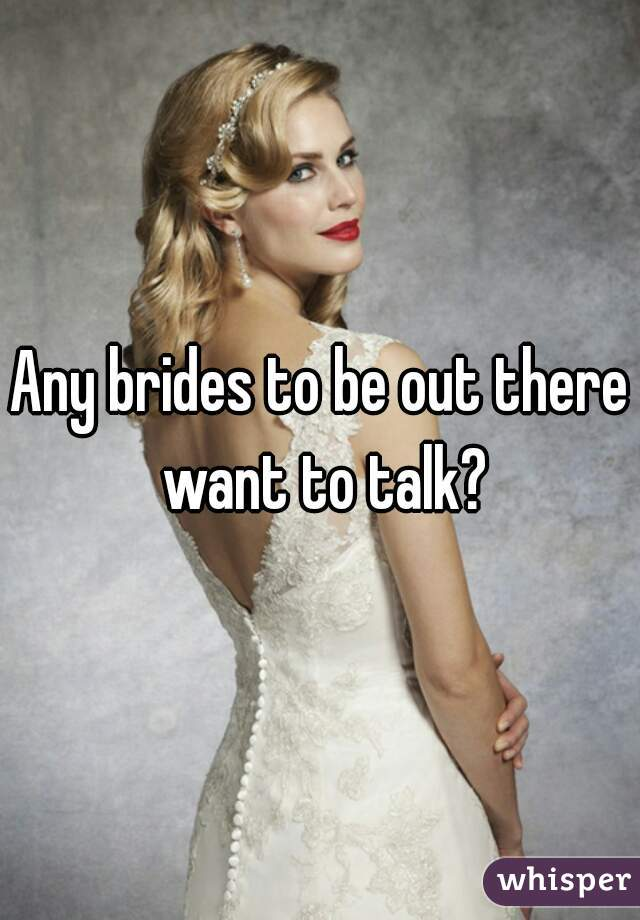 Any brides to be out there want to talk?