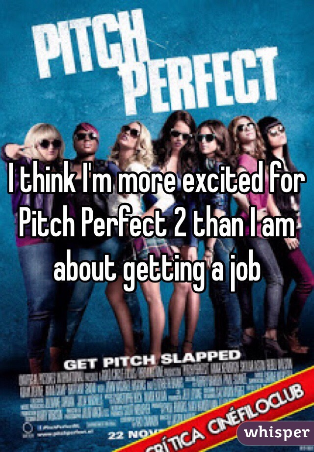 I think I'm more excited for Pitch Perfect 2 than I am about getting a job