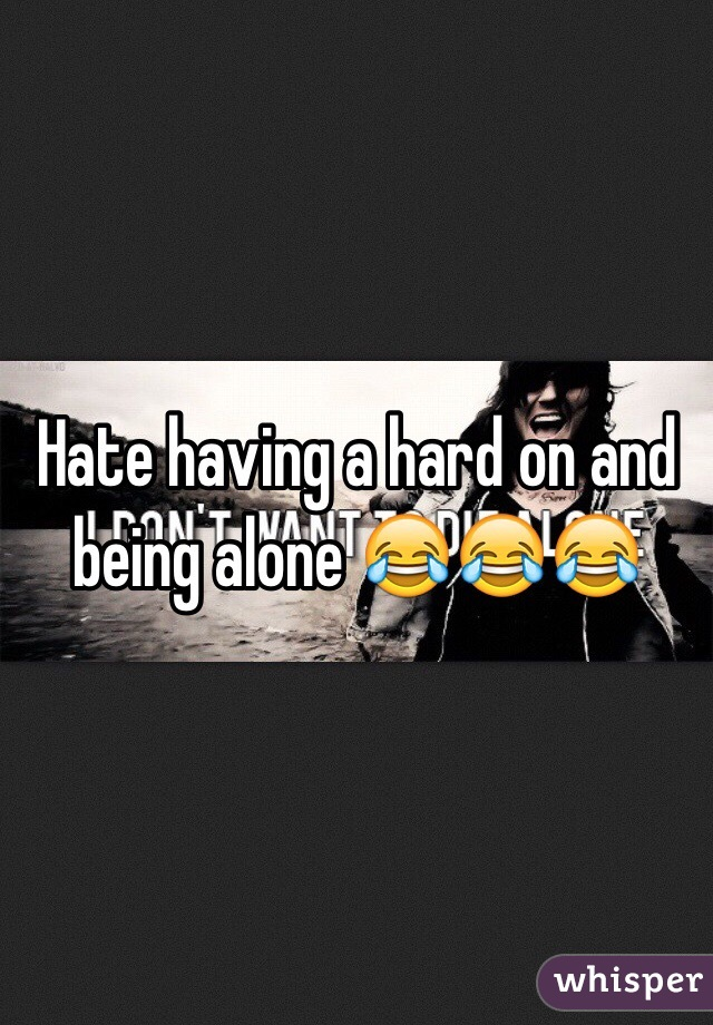 Hate having a hard on and being alone 😂😂😂