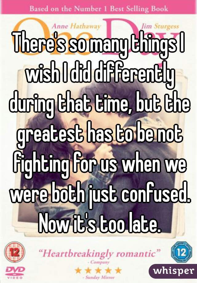 There's so many things I wish I did differently during that time, but the greatest has to be not fighting for us when we were both just confused. Now it's too late.