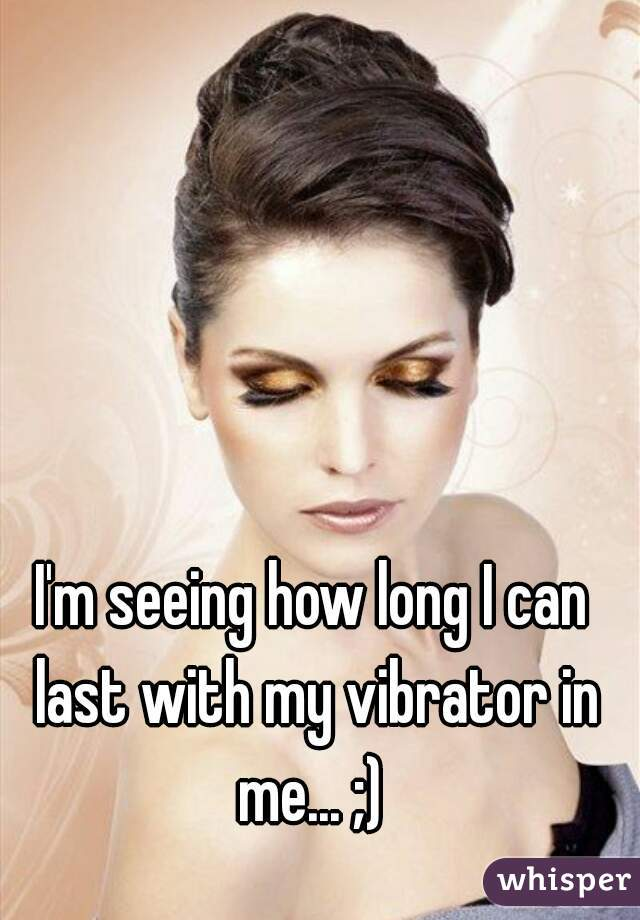 I'm seeing how long I can last with my vibrator in me... ;)