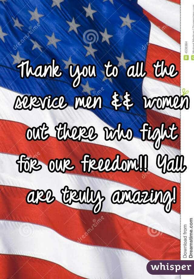 Thank you to all the service men && women out there who fight for our freedom!! Yall are truly amazing!