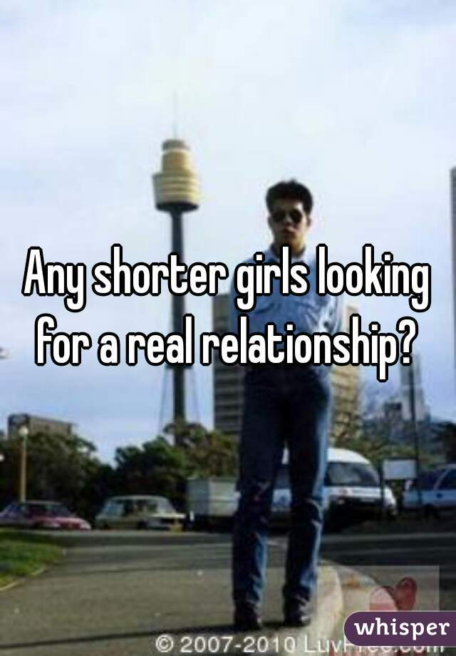 Any shorter girls looking for a real relationship?