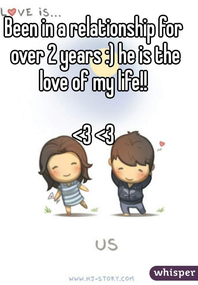 Been in a relationship for over 2 years :) he is the love of my life!!   <3 <3