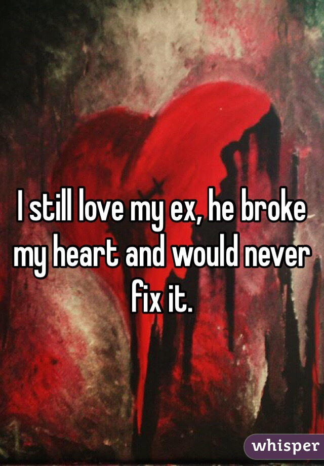 I still love my ex, he broke my heart and would never fix it.