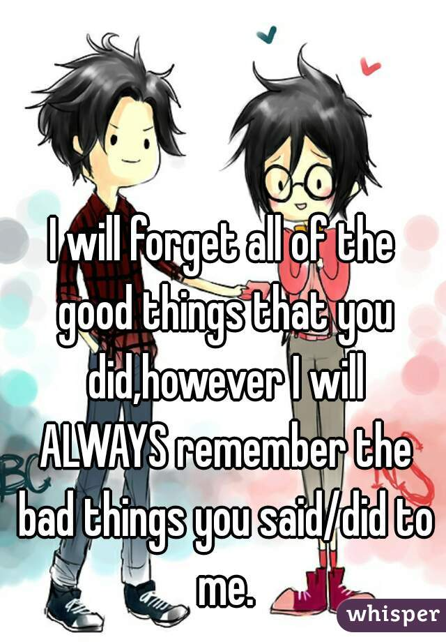 I will forget all of the good things that you did,however I will ALWAYS remember the bad things you said/did to me.