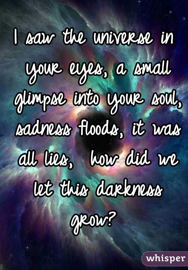 I saw the universe in your eyes, a small glimpse into your soul, sadness floods, it was all lies,  how did we let this darkness grow?