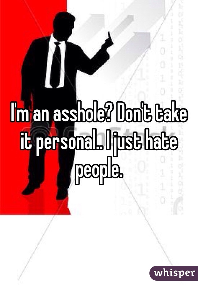 I'm an asshole? Don't take it personal.. I just hate people.