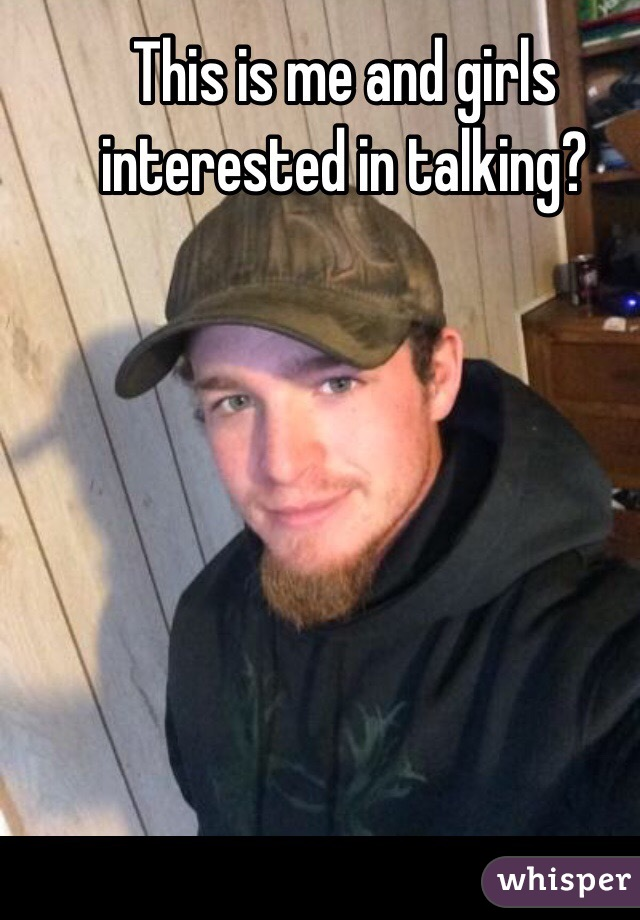 This is me and girls interested in talking?