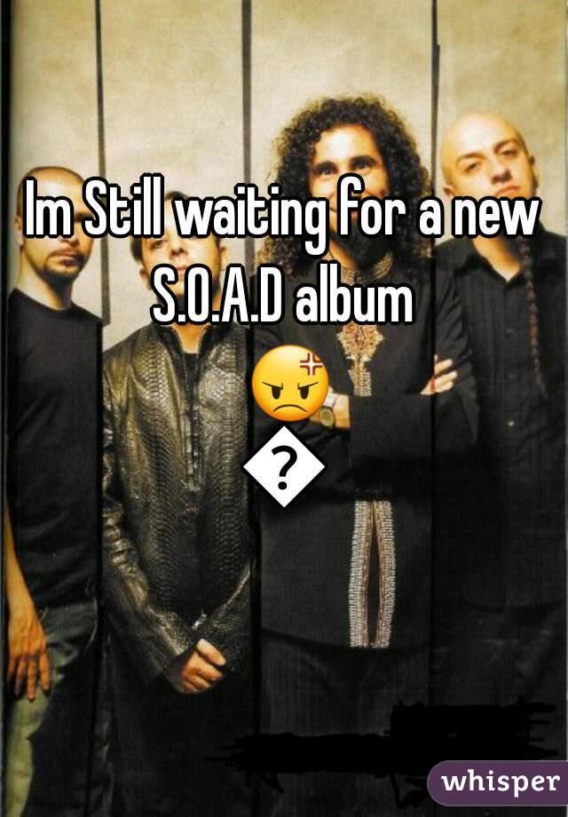Im Still waiting for a new S.O.A.D album  😡😖