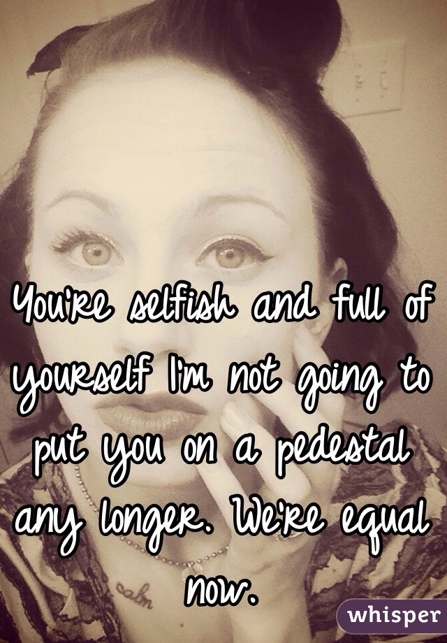 You're selfish and full of yourself I'm not going to put you on a pedestal any longer. We're equal now.