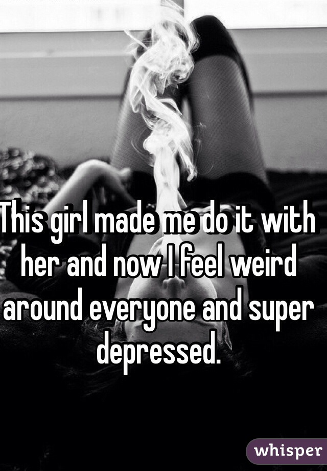 This girl made me do it with her and now I feel weird around everyone and super depressed.