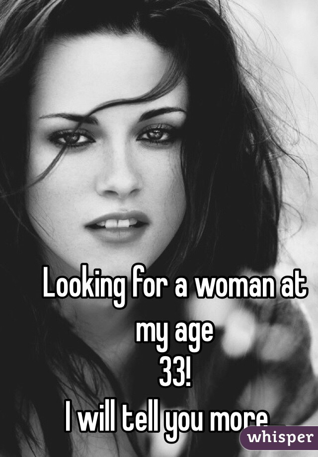 Looking for a woman at my age  33! I will tell you more...