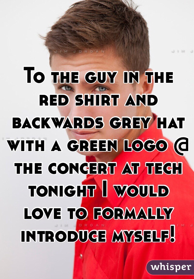 To the guy in the red shirt and backwards grey hat with a green logo @ the concert at tech tonight I would love to formally introduce myself!