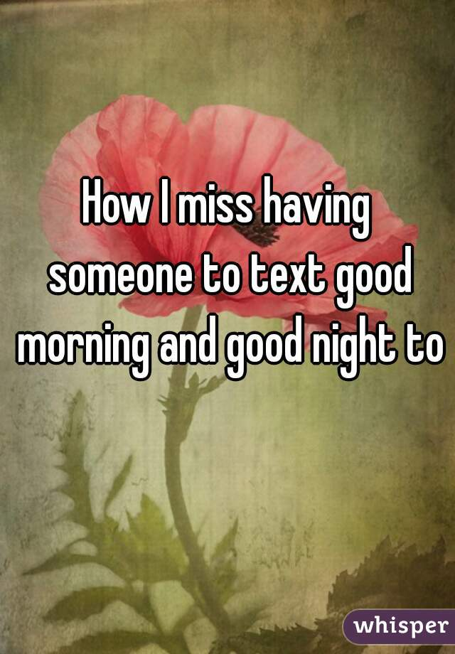 How I miss having someone to text good morning and good night to