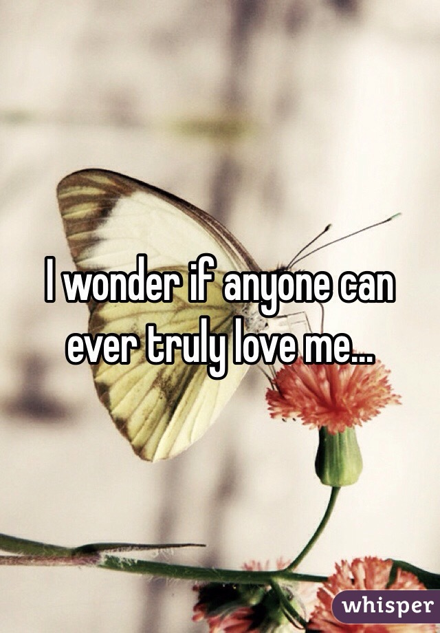 I wonder if anyone can ever truly love me...