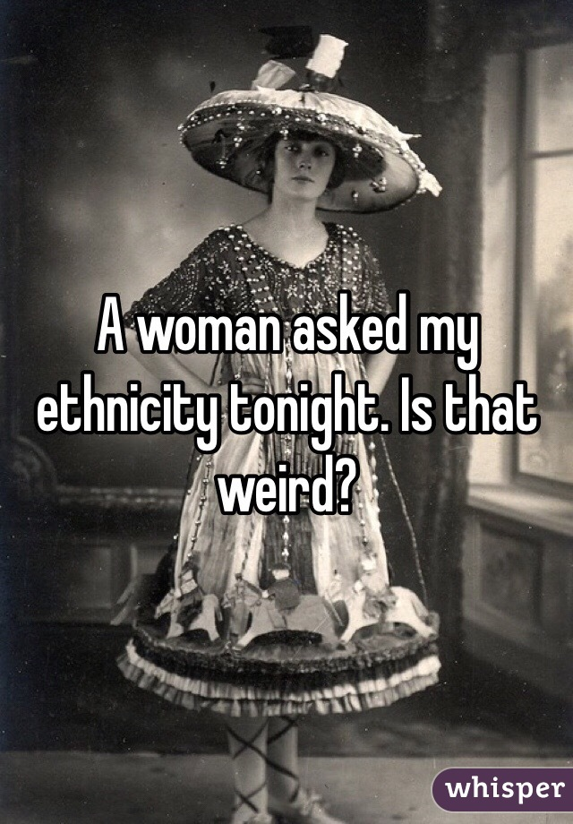 A woman asked my ethnicity tonight. Is that weird?