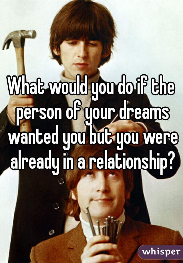 What would you do if the person of your dreams wanted you but you were already in a relationship?