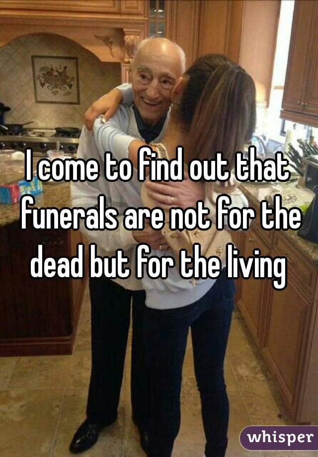 I come to find out that funerals are not for the dead but for the living