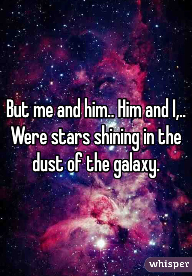 But me and him.. Him and I,.. Were stars shining in the dust of the galaxy.
